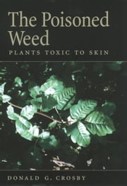 The Poisoned Weed - Plants Toxic to Skin ebook by Donald G. Crosby
