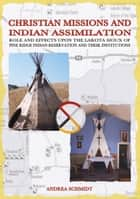 Christian missions and Indian assimilation ebook by Andrea Schmidt