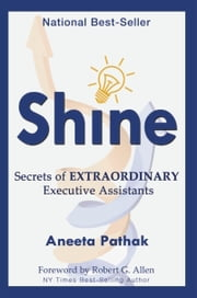 Shine: Secrets of Extraordinary Executive Assistants ebook by Aneeta Pathak