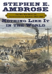 Nothing Like It In the World - The Men Who Built the Transcontinental Railroad 1863-1869 ebook by Stephen E. Ambrose