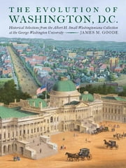 The Evolution of Washington, DC - Historical Selections from the Albert H. Small Washingtoniana Collection at the George Washington University ebook by James M. Goode,Laura W. Bush,Sandra Day O'Connor,John Wetenhall,Steven Knapp