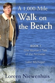 A 1,000-Mile Walk on the Beach - One Woman's Trek of the Perimeter of Lake Michigan ebook by Loreen Niewenhuis