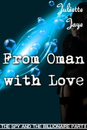 From Oman with Love (The Spy and the Billionaire Part 2) (An Erotic Romance Spy Thriller) ebook by Juliette Jaye