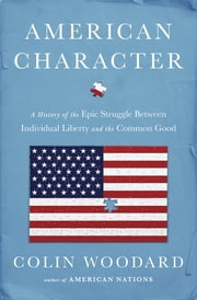 American Character - A History of the Epic Struggle Between Individual Liberty and the Common Good ebook by Colin Woodard