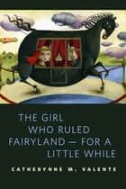 The Girl Who Ruled Fairyland--For a Little While ebook by Catherynne M. Valente
