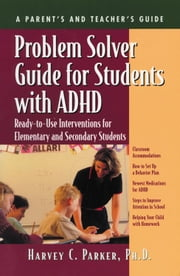 Problem Solver Guide for Students with ADHD - Ready-to-Use Interventions for Elementary and Secondary Students ebook by Harvey C. Parker, PhD