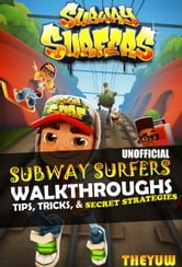 Subway Surfers Unofficial Walkthroughs, Tips, Tricks, & Secret Strategies ebook by The Yuw