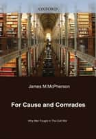 For Cause and Comrades: Why Men Fought in the Civil War ebook by James M. McPherson