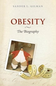 Obesity: The Biography ebook by Sander L. Gilman