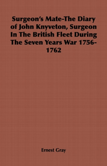 Surgeon's Mate-The Diary of John Knyveton, Surgeon in the British Fleet During the Seven Years War 1756-1762 ebook by Ernest Gray