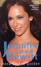 Jennifer Love Hewitt - An Unauthorized Biography ebook by Anna Louise Golden