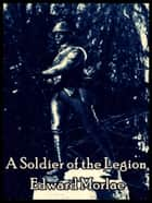 A Soldier of the Legion ebook by Edward Morlae