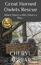 Great Horned Owlets Rescue - Where There's a Will, There's a Way.... ebook by Cheryl Aguiar