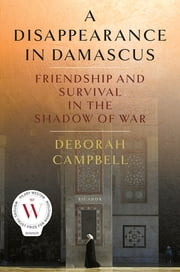 A Disappearance in Damascus - Friendship and Survival in the Shadow of War ebook by Deborah Campbell