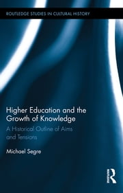 Higher Education and the Growth of Knowledge - A Historical Outline of Aims and Tensions ebook by Michael Segre