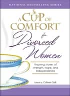 A Cup of Comfort for Divorced Women: Inspiring Stories of Strength, Hope, and Independence ebook by Colleen Sell