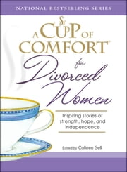 A Cup of Comfort for Divorced Women: Inspiring Stories of Strength, Hope, and Independence - Inspiring Stories of Strength, Hope, and Independence ebook by Colleen Sell