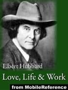Love, Life & Work: Being A Book Of Opinions Reasonably Good-Natured Concerning How To Attain The Highest Happiness For One's Self With The Least Possible Harm To Others (Mobi Classics) ebook by Elbert Hubbard