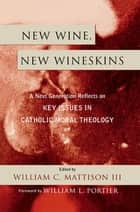 New Wine, New Wineskins - A Next Generation Reflects on Key Issues in Catholic Moral Theology ebook by William C. Mattison III, William Bolan, David Cloutier,...