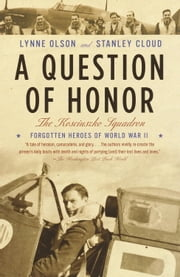 A Question of Honor - The Kosciuszko Squadron: Forgotten Heroes of World War II ebook by Lynne Olson,Stanley Cloud
