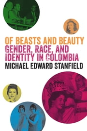 Of Beasts and Beauty - Gender, Race, and Identity in Colombia ebook by Michael Edward Stanfield