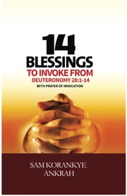 14 Blessings to Invoke - From Deuteronomy 28:1-14 With Prayer of Invocation ebook by Sam Korankye Ankrah