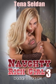 Naughty Rich Girl 3: Daddy's Bad Girl ebook by Tena Seldan