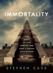 Immortality - The Quest to Live Forever and How It Drives Civilization ebook by Stephen Cave