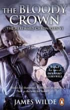 Hereward: The Bloody Crown - (The Hereward Chronicles: book 6): The climactic final novel in the James Wilde's bestselling historical series ebook by James Wilde