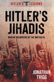 Hitler's Jihadis - Muslim Volunteers of the Waffen-SS ebook by Jonathan Trigg