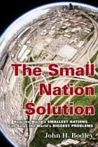 The Small Nation Solution - How the World's Smallest Nations Can Solve the World's Biggest Problems ebook by John H. Bodley
