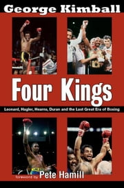 Four Kings: Leonard, Hagler, Hearns, Duran and the Last Great Era of Boxing ebook by Kimball, George
