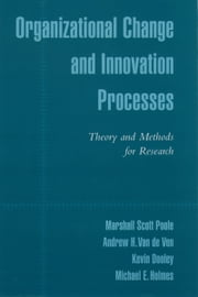 Organizational Change and Innovation Processes - Theory and Methods for Research ebook by Marshall Scott Poole,Andrew H. Van de Ven,Kevin Dooley,Michael E. Holmes