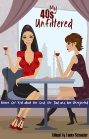 My 40s Unfiltered: Women Get Real about the Good, the Bad and the Unexpected ebook by Laura Schaefer