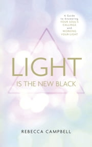 Light is the New Black - A Guide to Answering Your Soul's Callings and Working Your Light ebook by Rebecca Campbell