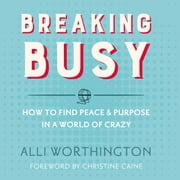 Breaking Busy - How to Find Peace and Purpose in a World of Crazy audiobook by Alli Worthington
