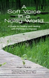 A Soft Voice in a Noisy World A Guide to Dealing and Healing with Parkinson's Disease ebook by Karl Robb