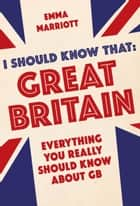 I Should Know That: Great Britain - Everything You Really Should Know About GB ebook by Emma Marriott