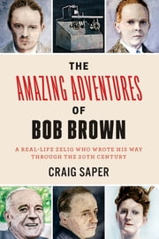 The Amazing Adventures of Bob Brown - A Real-Life Zelig Who Wrote His Way Through The 20th Century ebook by Craig Saper