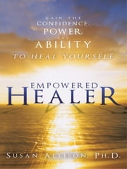 Empowered Healer - Gain the Confidence, Power, and Ability to Heal Yourself ebook by Susan Allison, Ph.D.
