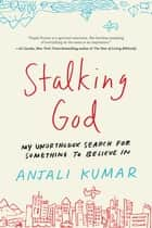 Stalking God - My Unorthodox Search for Something to Believe In ebook by Anjali Kumar