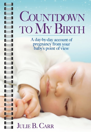 Countdown To My Birth - A Day-by-Day Account of Pregnancy from Your Baby's Point of View ebook by Julie B. Carr