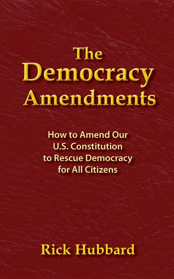 THE DEMOCRACY AMENDMENTS - How to Amend Our U.S. Constitution to Rescue Democracy For All Citizens ebook by Rick Hubbard