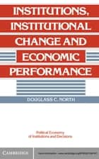 Institutions, Institutional Change and Economic Performance ebook by Douglass C. North