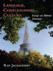 Language, Consciousness, Culture - Essays on Mental Structure ebook by Ray S. Jackendoff