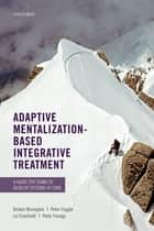 Adaptive Mentalization-Based Integrative Treatment - A Guide for Teams to Develop Systems of Care ebook by Dickon Bevington, Peter Fuggle, Liz Cracknell,...