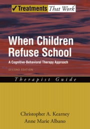 When Children Refuse School: A Cognitive-Behavioral Therapy Approach Therapist Guide ebook by Christopher A. Kearney,Anne Marie Albano