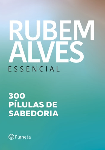 Rubem Alves essencial - 300 pílulas de sabedoria ebook by Rubem Alves