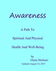 Awareness: A Path To Spiritual And Physical Health And Well-Being ebook by Glenn Molinari
