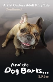 And The Dog Barks... A 21st Century Adult Fairy Tale Continues... ebook by E. P. Lee